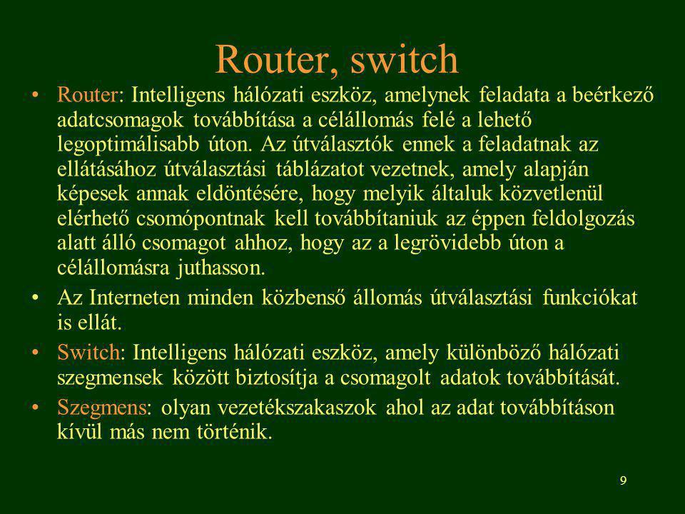 9 Router, switch Router: Intelligens hálózati eszköz, amelynek feladata a beérkező adatcsomagok továbbítása a célállomás felé a lehető legoptimálisabb úton.