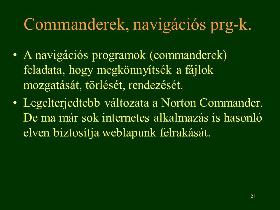 21 Commanderek, navigációs prg-k. A navigációs programok (commanderek) feladata, hogy megkönnyítsék a fájlok mozgatását, törlését, rendezését. Legelte