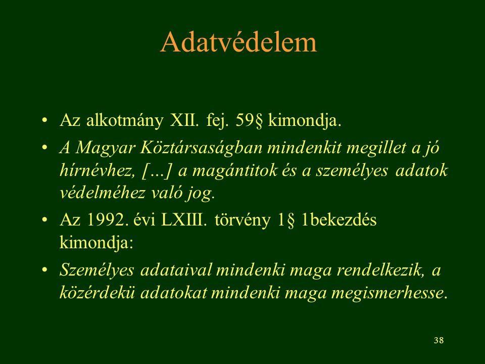 38 Adatvédelem Az alkotmány XII. fej. 59§ kimondja. A Magyar Köztársaságban mindenkit megillet a jó hírnévhez, […] a magántitok és a személyes adatok