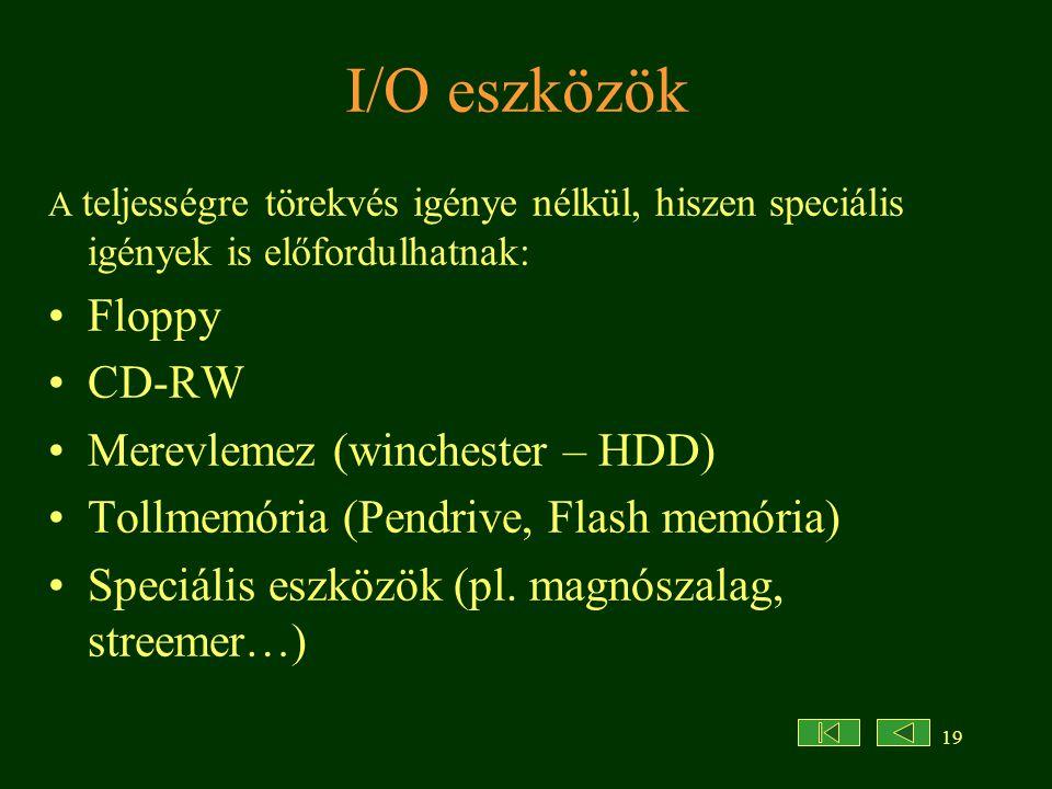 19 I/O eszközök A teljességre törekvés igénye nélkül, hiszen speciális igények is előfordulhatnak: Floppy CD-RW Merevlemez (winchester – HDD) Tollmemória (Pendrive, Flash memória) Speciális eszközök (pl.