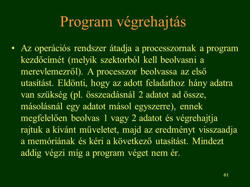 61 Program végrehajtás Az operációs rendszer átadja a processzornak a program kezdőcímét (melyik szektorból kell beolvasni a merevlemezről).