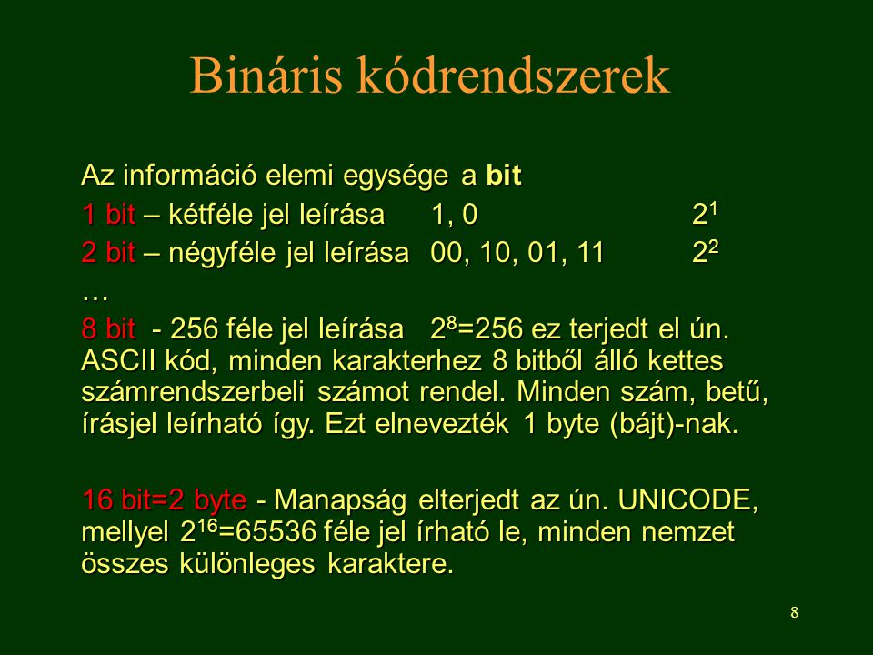 8 Bináris kódrendszerek Az információ elemi egysége a bit 1 bit – kétféle jel leírása1, 02 1 2 bit – négyféle jel leírása00, 10, 01, 112 2 … 8 bit - 2