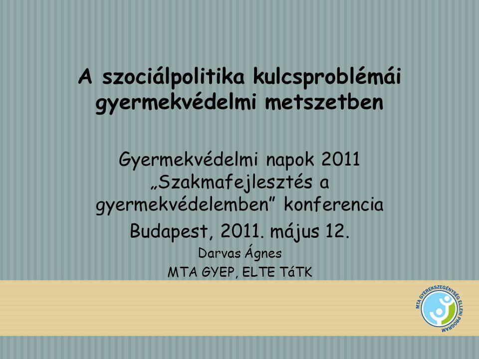 """A szociálpolitika kulcsproblémái gyermekvédelmi metszetben Gyermekvédelmi napok 2011 """"Szakmafejlesztés a gyermekvédelemben konferencia Budapest, 2011."""