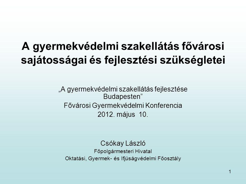 """1 A gyermekvédelmi szakellátás fővárosi sajátosságai és fejlesztési szükségletei """"A gyermekvédelmi szakellátás fejlesztése Budapesten Fővárosi Gyermekvédelmi Konferencia 2012."""