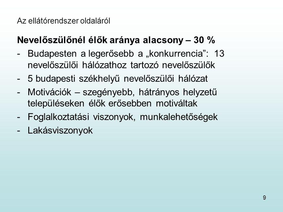 """Az ellátórendszer oldaláról Nevelőszülőnél élők aránya alacsony – 30 % -Budapesten a legerősebb a """"konkurrencia : 13 nevelőszülői hálózathoz tartozó nevelőszülők -5 budapesti székhelyű nevelőszülői hálózat -Motivációk – szegényebb, hátrányos helyzetű településeken élők erősebben motiváltak -Foglalkoztatási viszonyok, munkalehetőségek -Lakásviszonyok 9"""