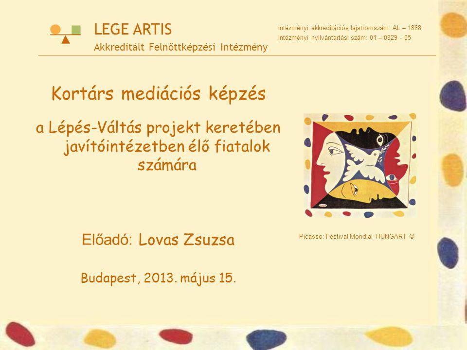 Picasso: Festival Mondial HUNGART © LEGE ARTIS Akkreditált Felnőttképzési Intézmény Intézményi akkreditációs lajstromszám: AL – 1868 Intézményi nyilvántartási szám: 01 – 0829 - 05 Kortárs mediációs képzés a Lépés-Váltás projekt keretében javítóintézetben élő fiatalok számára Előadó: Lovas Zsuzsa Budapest, 2013.