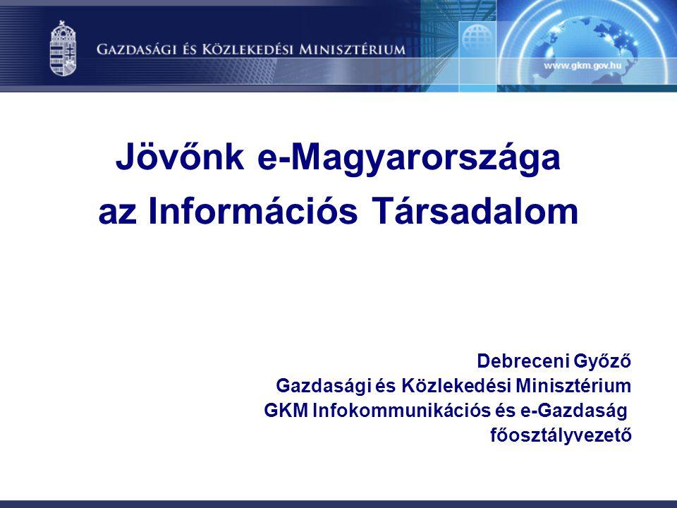 Jövőnk e-Magyarországa az Információs Társadalom Debreceni Győző Gazdasági és Közlekedési Minisztérium GKM Infokommunikációs és e-Gazdaság főosztályve