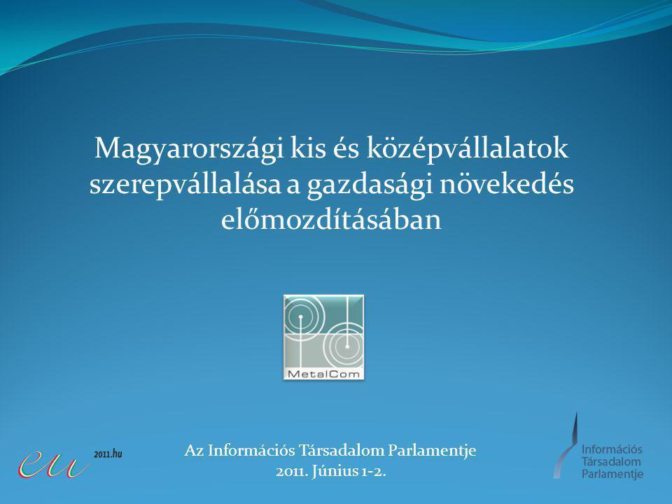 Magyarországi kis és középvállalatok szerepvállalása a gazdasági növekedés előmozdításában Az Információs Társadalom Parlamentje 2011.