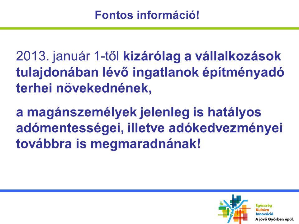 Fontos információ! 2013. január 1-től kizárólag a vállalkozások tulajdonában lévő ingatlanok építményadó terhei növekednének, a magánszemélyek jelenle