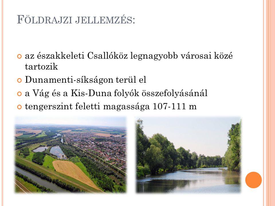 F ÖLDRAJZI JELLEMZÉS : az északkeleti Csallóköz legnagyobb városai közé tartozik Dunamenti-síkságon terül el a Vág és a Kis-Duna folyók összefolyásánál tengerszint feletti magassága 107-111 m