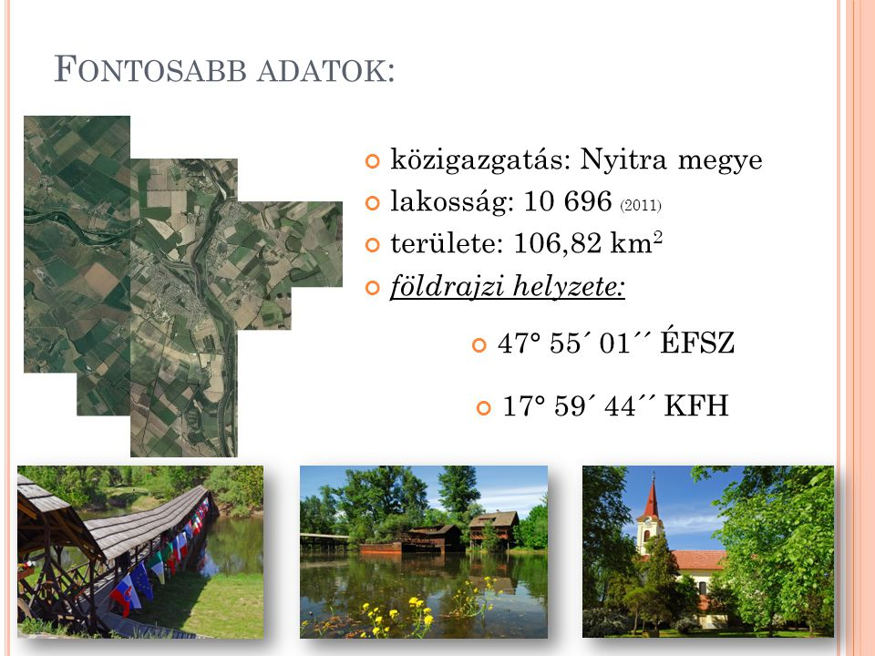 F ONTOSABB ADATOK : közigazgatás: Nyitra megye lakosság: 10 696 (2011) területe: 106,82 km 2 földrajzi helyzete: 47° 55´ 01´´ ÉFSZ 17° 59´ 44´´ KFH