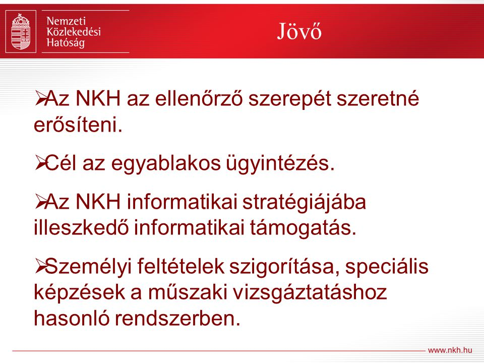 Jövő  Az NKH az ellenőrző szerepét szeretné erősíteni.  Cél az egyablakos ügyintézés.  Az NKH informatikai stratégiájába illeszkedő informatikai tá