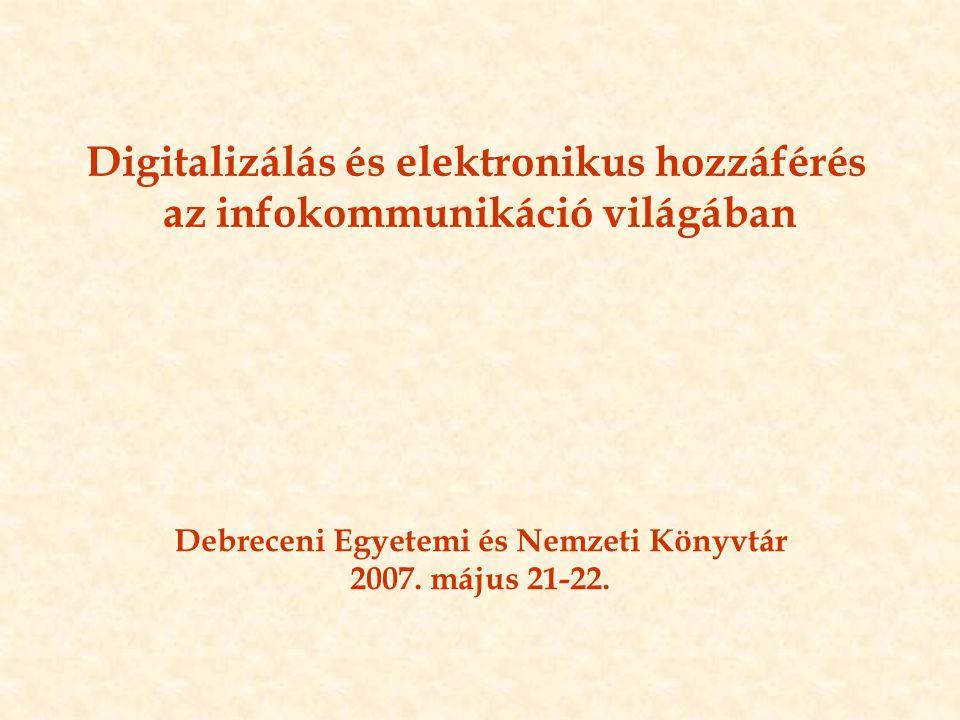 Digitalizálás és elektronikus hozzáférés az infokommunikáció világában Debreceni Egyetemi és Nemzeti Könyvtár 2007. május 21-22.