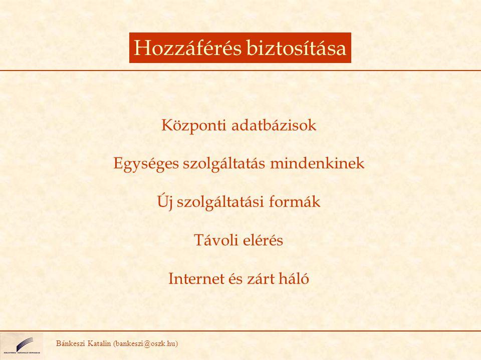 Hozzáférés biztosítása Bánkeszi Katalin (bankeszi@oszk.hu) Központi adatbázisok Egységes szolgáltatás mindenkinek Új szolgáltatási formák Távoli eléré
