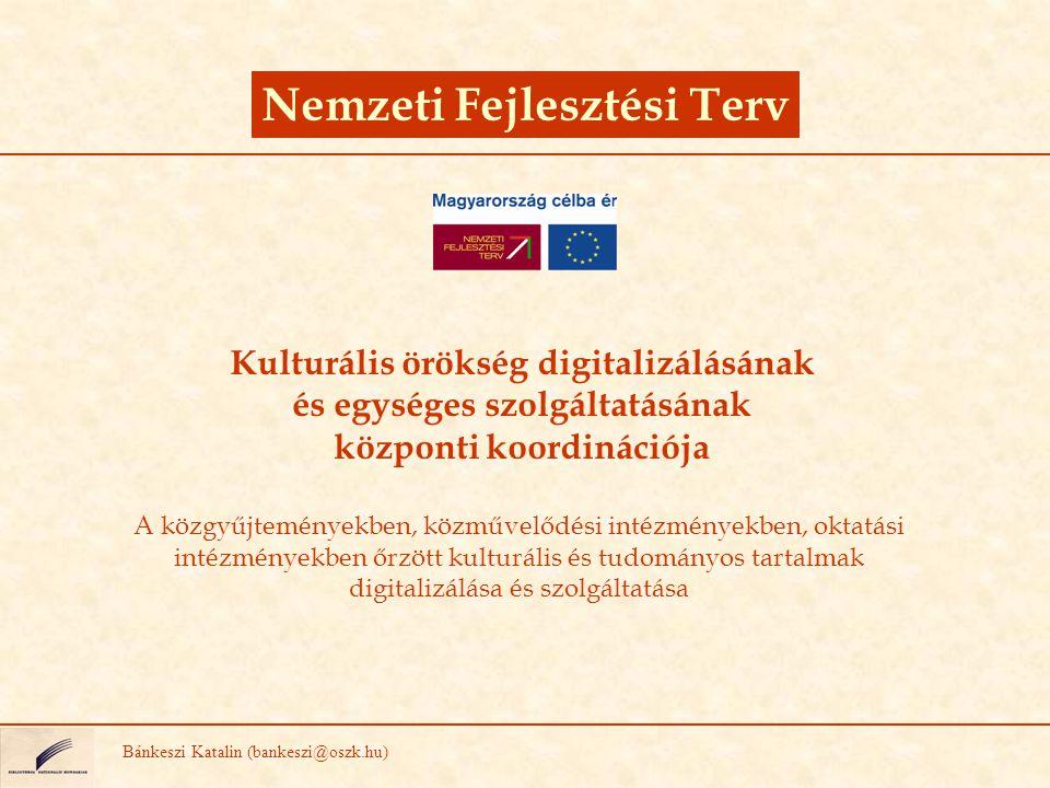 Nemzeti Fejlesztési Terv Bánkeszi Katalin (bankeszi@oszk.hu) Kulturális örökség digitalizálásának és egységes szolgáltatásának központi koordinációja