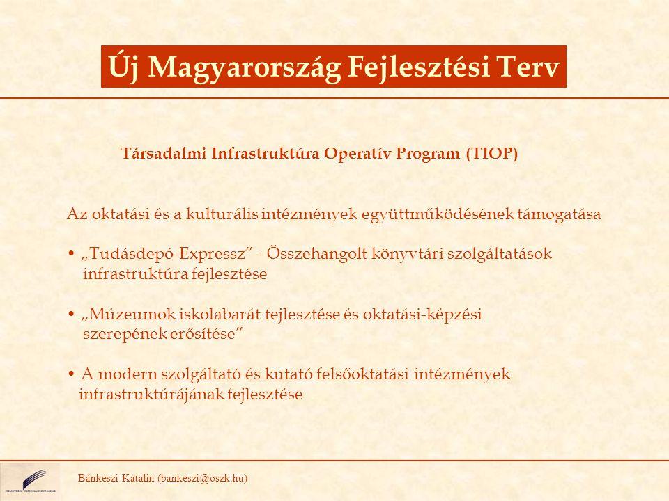 """Társadalmi Infrastruktúra Operatív Program (TIOP) Az oktatási és a kulturális intézmények együttműködésének támogatása """"Tudásdepó-Expressz - Összehangolt könyvtári szolgáltatások infrastruktúra fejlesztése """"Múzeumok iskolabarát fejlesztése és oktatási-képzési szerepének erősítése A modern szolgáltató és kutató felsőoktatási intézmények infrastruktúrájának fejlesztése Új Magyarország Fejlesztési Terv Bánkeszi Katalin (bankeszi@oszk.hu)"""