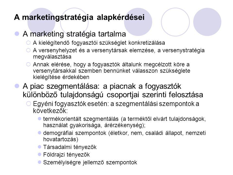 A marketingstratégia alapkérdései A marketing stratégia tartalma  A kielégítendő fogyasztói szükséglet konkretizálása  A versenyhelyzet és a versenytársak elemzése, a versenystratégia megválasztása  Annak elérése, hogy a fogyasztók általunk megcélzott köre a versenytársakkal szemben bennünket válasszon szükséglete kielégítése érdekében A piac szegmentálása: a piacnak a fogyasztók különböző tulajdonságú csoportjai szerinti felosztása  Egyéni fogyasztók esetén: a szegmentálási szempontok a következők: termékorientált szegmentálás (a terméktől elvárt tulajdonságok, használat gyakorisága, árérzékenység); demográfiai szempontok (életkor, nem, családi állapot, nemzeti hovatartozás) Társadalmi tényezők Földrajzi tényezők Személyiségre jellemző szempontok