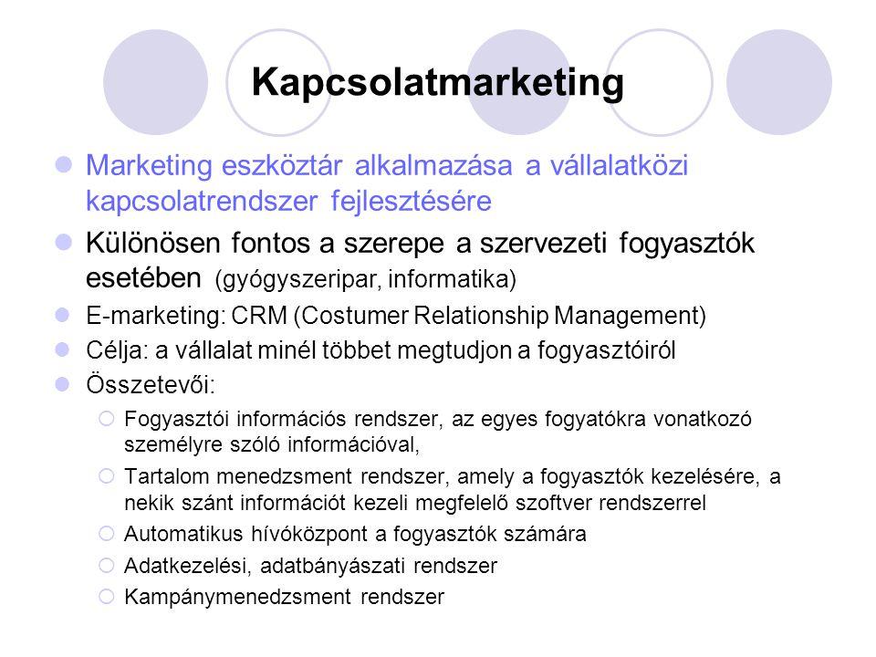 Kapcsolatmarketing Marketing eszköztár alkalmazása a vállalatközi kapcsolatrendszer fejlesztésére Különösen fontos a szerepe a szervezeti fogyasztók esetében (gyógyszeripar, informatika) E-marketing: CRM (Costumer Relationship Management) Célja: a vállalat minél többet megtudjon a fogyasztóiról Összetevői:  Fogyasztói információs rendszer, az egyes fogyatókra vonatkozó személyre szóló információval,  Tartalom menedzsment rendszer, amely a fogyasztók kezelésére, a nekik szánt információt kezeli megfelelő szoftver rendszerrel  Automatikus hívóközpont a fogyasztók számára  Adatkezelési, adatbányászati rendszer  Kampánymenedzsment rendszer