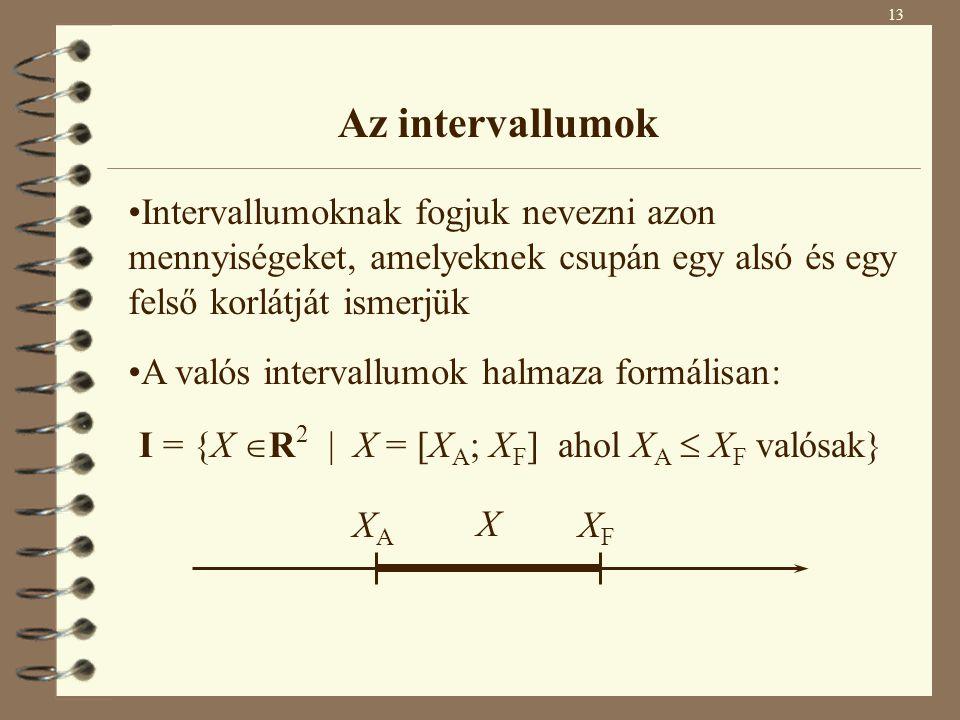 13 Az intervallumok Intervallumoknak fogjuk nevezni azon mennyiségeket, amelyeknek csupán egy alsó és egy felső korlátját ismerjük X XAXA XFXF I = {X  R 2 | X = [X A ; X F ] ahol X A  X F valósak} A valós intervallumok halmaza formálisan: