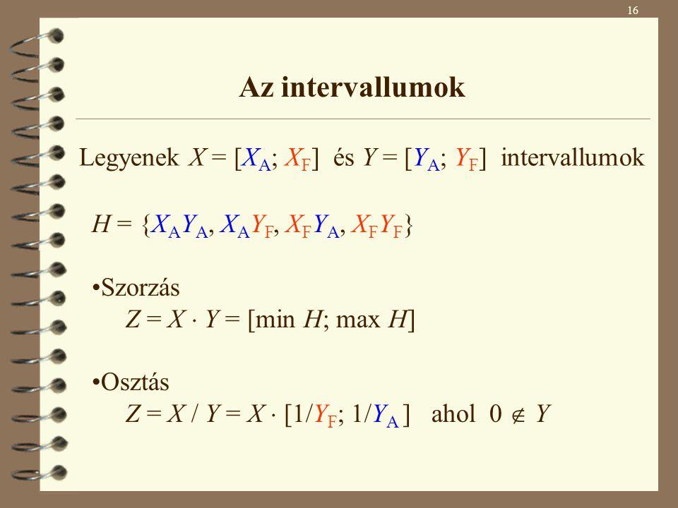 16 Az intervallumok H = {X A Y A, X A Y F, X F Y A, X F Y F } Szorzás Z = X  Y = [min H; max H] Osztás Z = X / Y = X  [1/Y F ; 1/Y A ] ahol 0  Y Legyenek X = [X A ; X F ] és Y = [Y A ; Y F ] intervallumok