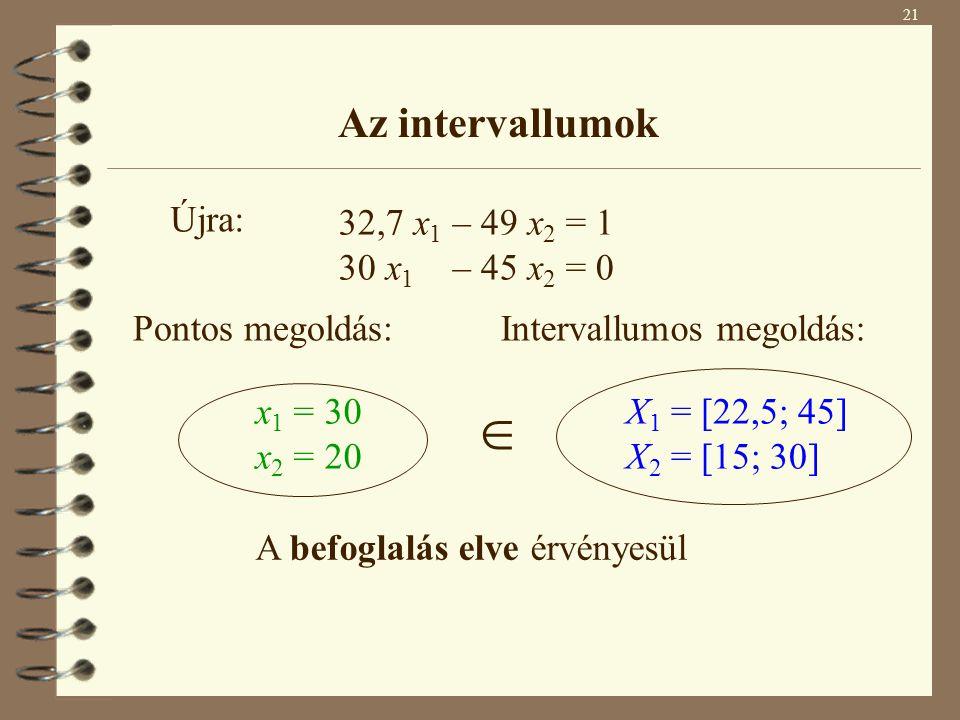 21 Az intervallumok 32,7 x 1 – 49 x 2 = 1 30 x 1 – 45 x 2 = 0 Pontos megoldás: x 1 = 30 x 2 = 20 Intervallumos megoldás: X 1 = [22,5; 45] X 2 = [15; 3