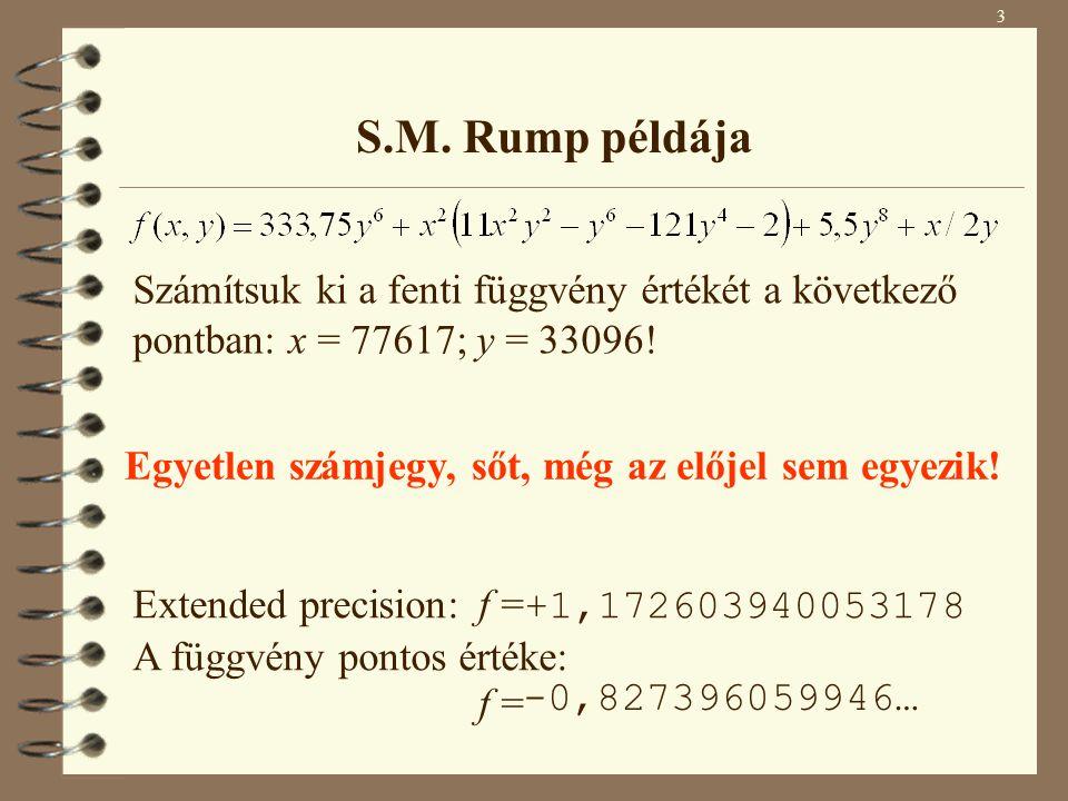 3 S.M. Rump példája Számítsuk ki a fenti függvény értékét a következő pontban: x = 77617; y = 33096! A függvény számított értéke különböző pontosság b