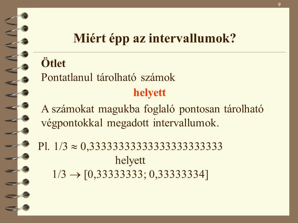 Miért épp az intervallumok? 9 Ötlet Pontatlanul tárolható számok helyett A számokat magukba foglaló pontosan tárolható végpontokkal megadott intervall