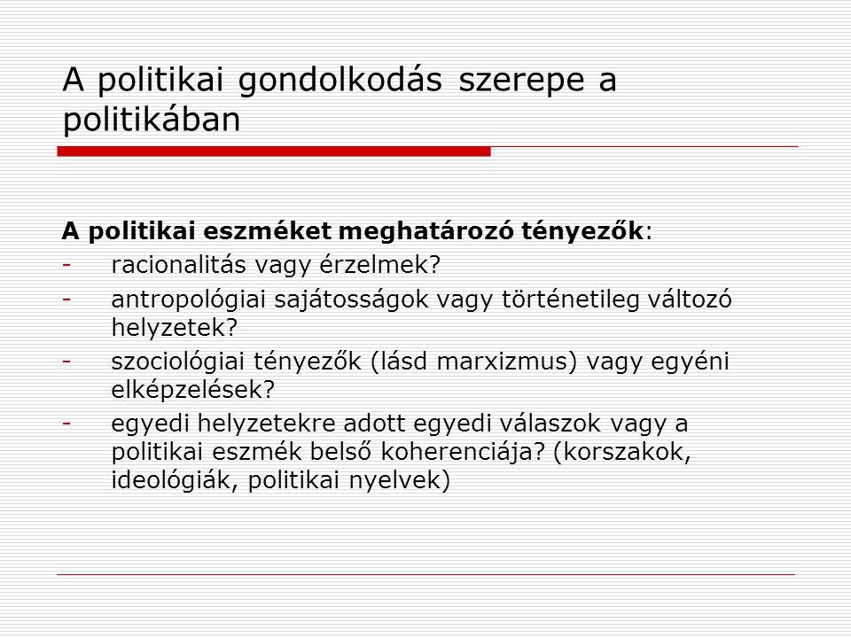 A politikai gondolkodás szerepe a politikában A politikai eszméket meghatározó tényezők: -racionalitás vagy érzelmek? -antropológiai sajátosságok vagy