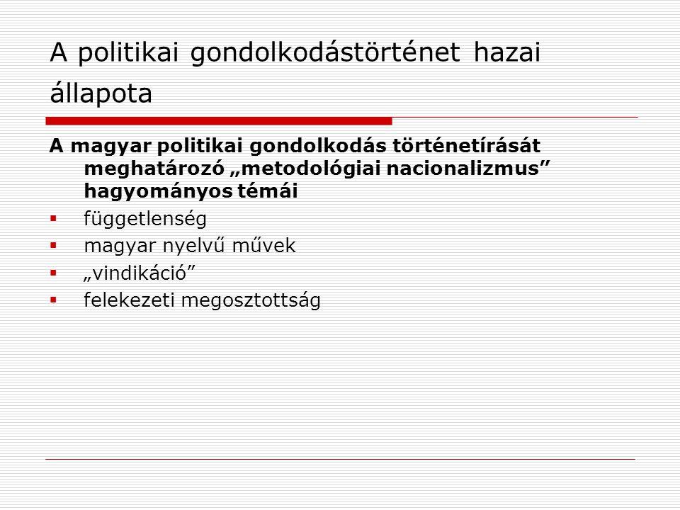 """A politikai gondolkodástörténet hazai állapota A magyar politikai gondolkodás történetírását meghatározó """"metodológiai nacionalizmus"""" hagyományos témá"""