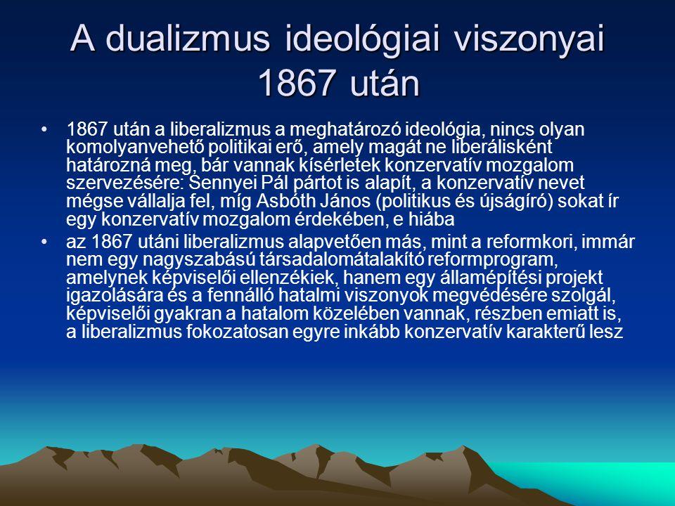 A dualizmus ideológiai viszonyai 1867 után 1867 után a liberalizmus a meghatározó ideológia, nincs olyan komolyanvehető politikai erő, amely magát ne liberálisként határozná meg, bár vannak kísérletek konzervatív mozgalom szervezésére: Sennyei Pál pártot is alapít, a konzervatív nevet mégse vállalja fel, míg Asbóth János (politikus és újságíró) sokat ír egy konzervatív mozgalom érdekében, e hiába az 1867 utáni liberalizmus alapvetően más, mint a reformkori, immár nem egy nagyszabású társadalomátalakító reformprogram, amelynek képviselői ellenzékiek, hanem egy államépítési projekt igazolására és a fennálló hatalmi viszonyok megvédésére szolgál, képviselői gyakran a hatalom közelében vannak, részben emiatt is, a liberalizmus fokozatosan egyre inkább konzervatív karakterű lesz