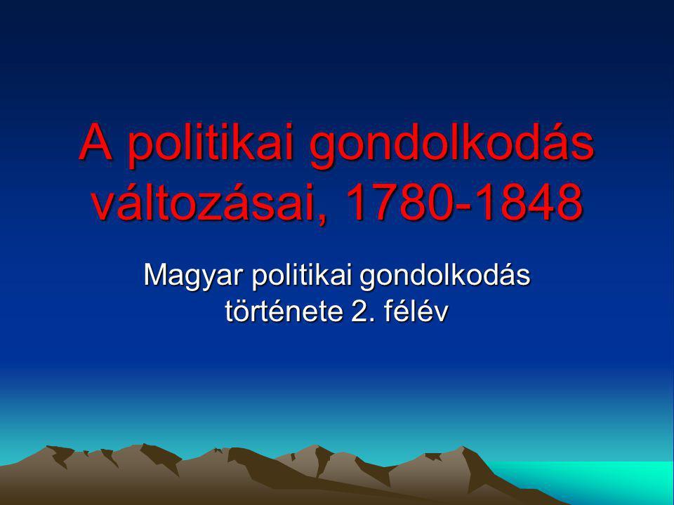 A politikai gondolkodás változásai, 1780-1848 Magyar politikai gondolkodás története 2. félév