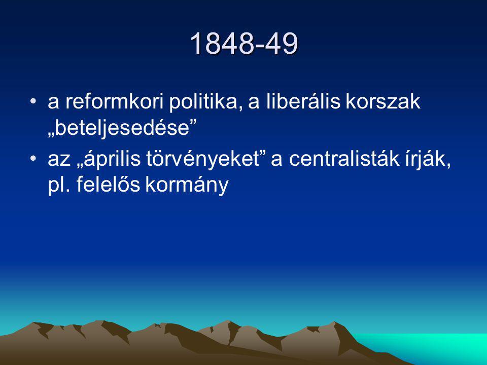 """1848-49 a reformkori politika, a liberális korszak """"beteljesedése"""" az """"április törvényeket"""" a centralisták írják, pl. felelős kormány"""