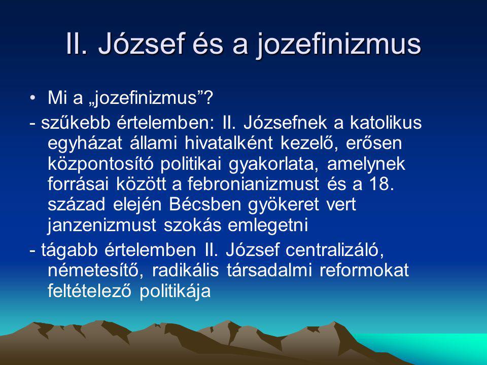 """II. József és a jozefinizmus Mi a """"jozefinizmus""""? - szűkebb értelemben: II. Józsefnek a katolikus egyházat állami hivatalként kezelő, erősen központos"""