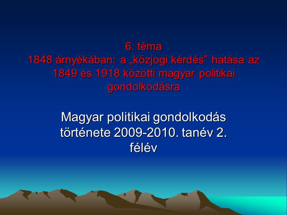 """6. téma 1848 árnyékában: a """"közjogi kérdés"""" hatása az 1849 és 1918 közötti magyar politikai gondolkodásra Magyar politikai gondolkodás története 2009-"""
