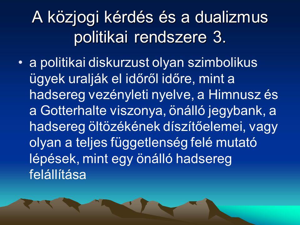 A közjogi kérdés és a dualizmus politikai rendszere 3. a politikai diskurzust olyan szimbolikus ügyek uralják el időről időre, mint a hadsereg vezényl