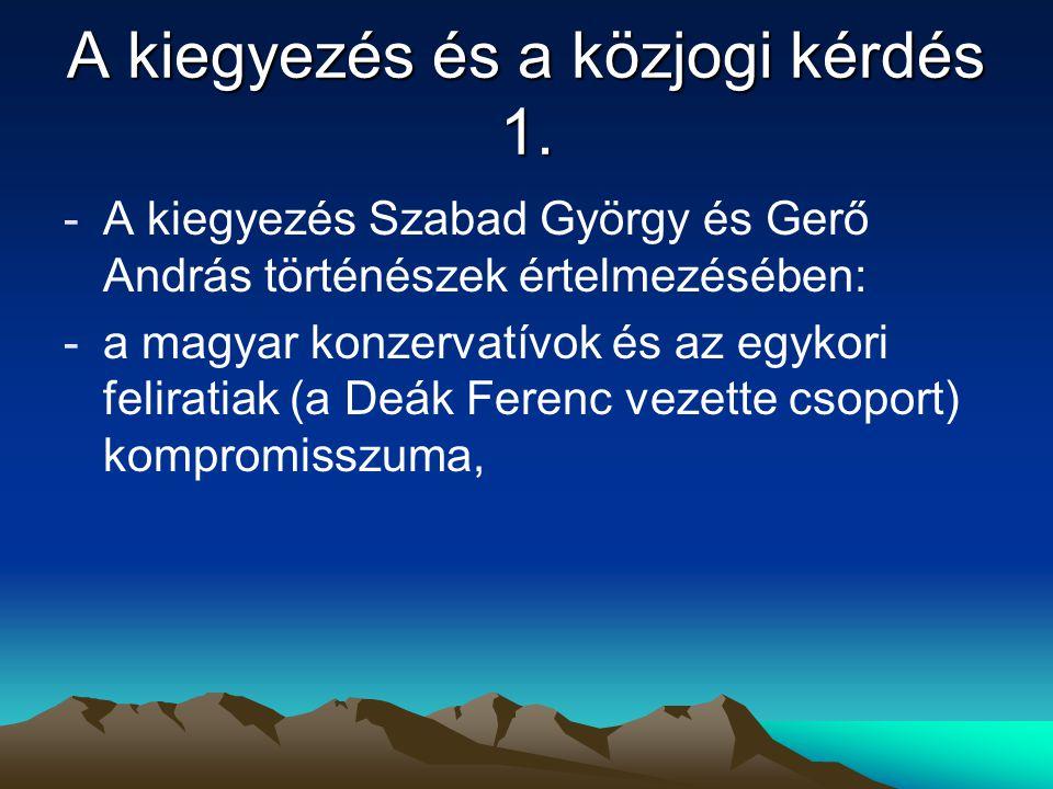 A kiegyezés és a közjogi kérdés 1. -A kiegyezés Szabad György és Gerő András történészek értelmezésében: -a magyar konzervatívok és az egykori felirat