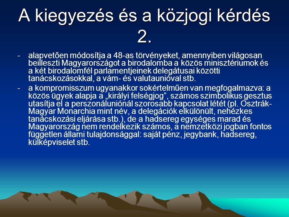A kiegyezés és a közjogi kérdés 2. -alapvetően módosítja a 48-as törvényeket, amennyiben világosan beilleszti Magyarországot a birodalomba a közös min