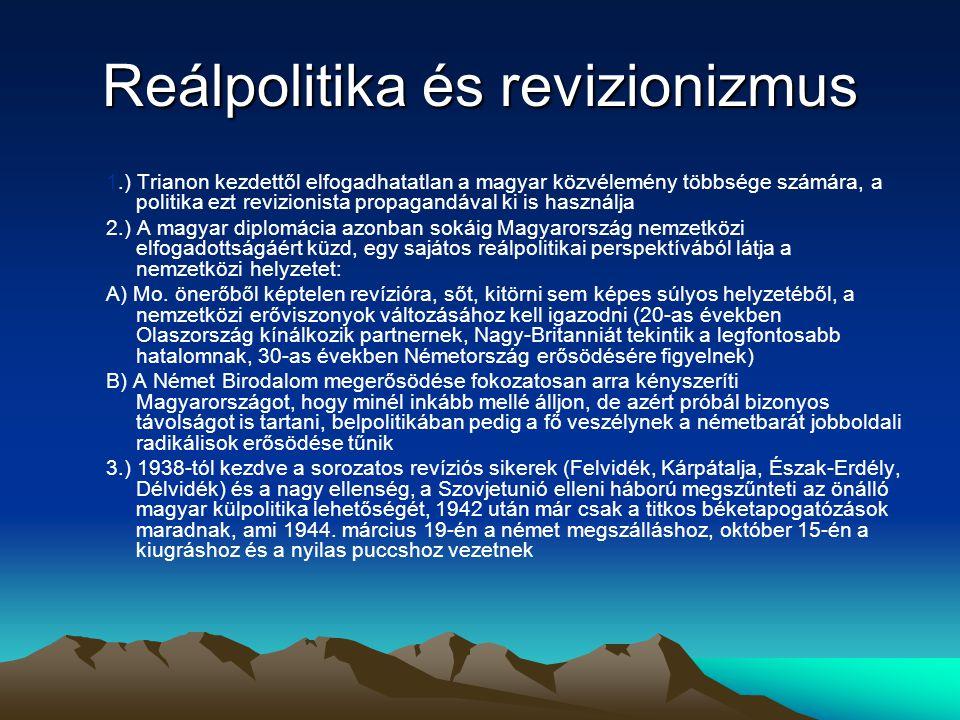 Reálpolitika és revizionizmus 1.) Trianon kezdettől elfogadhatatlan a magyar közvélemény többsége számára, a politika ezt revizionista propagandával ki is használja 2.) A magyar diplomácia azonban sokáig Magyarország nemzetközi elfogadottságáért küzd, egy sajátos reálpolitikai perspektívából látja a nemzetközi helyzetet: A) Mo.