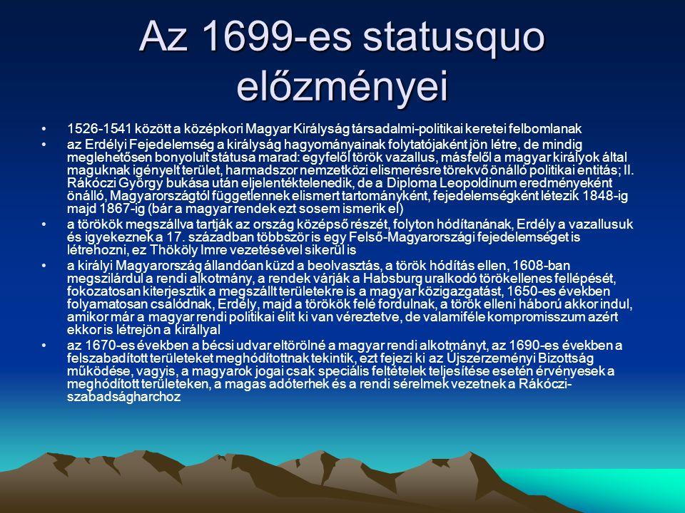 Az 1699-es statusquo előzményei 1526-1541 között a középkori Magyar Királyság társadalmi-politikai keretei felbomlanak az Erdélyi Fejedelemség a királyság hagyományainak folytatójaként jön létre, de mindig meglehetősen bonyolult státusa marad: egyfelől török vazallus, másfelől a magyar királyok által maguknak igényelt terület, harmadszor nemzetközi elismerésre törekvő önálló politikai entitás; II.