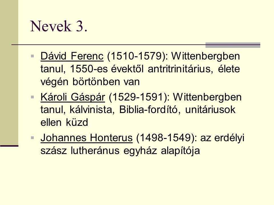 Nevek 3.  Dávid Ferenc (1510-1579): Wittenbergben tanul, 1550-es évektől antritrinitárius, élete végén börtönben van  Károli Gáspár (1529-1591): Wit