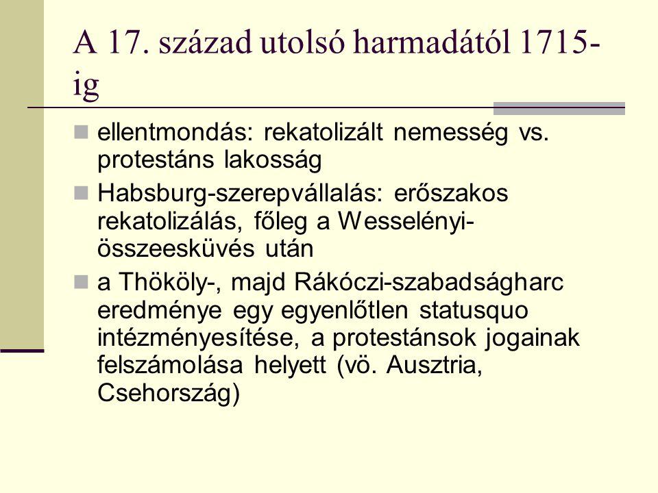 A 17. század utolsó harmadától 1715- ig ellentmondás: rekatolizált nemesség vs. protestáns lakosság Habsburg-szerepvállalás: erőszakos rekatolizálás,