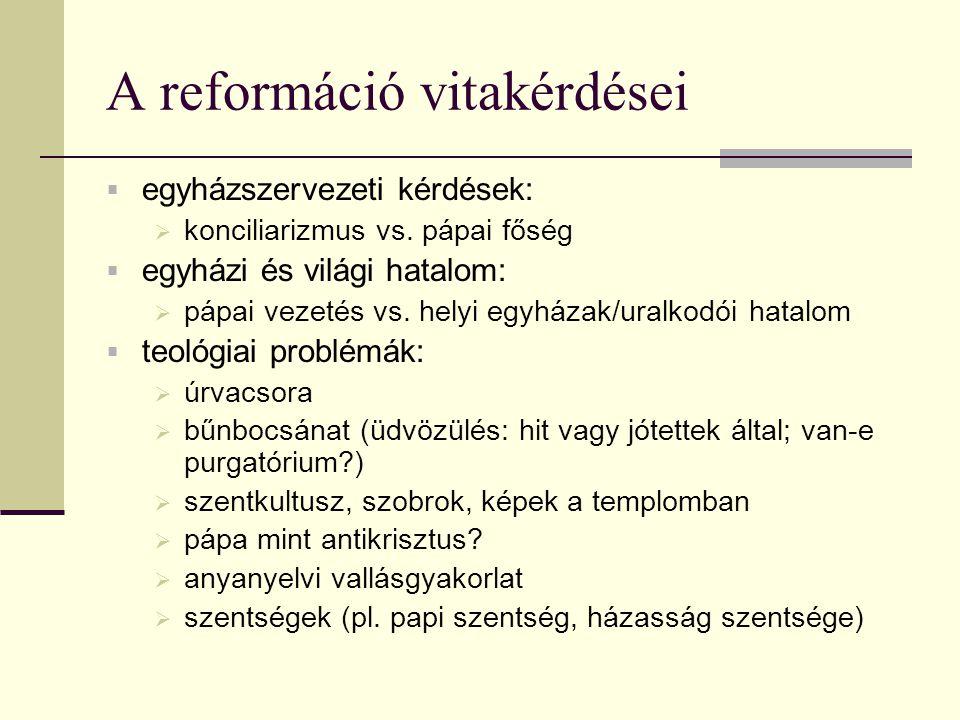 A reformáció vitakérdései  egyházszervezeti kérdések:  konciliarizmus vs. pápai főség  egyházi és világi hatalom:  pápai vezetés vs. helyi egyháza