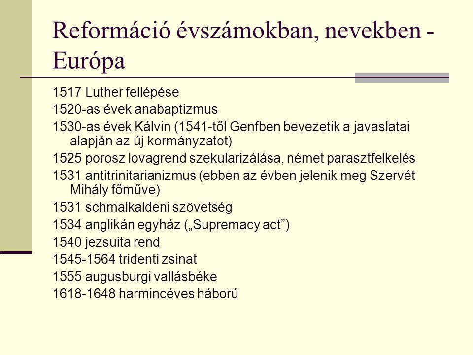 Reformáció évszámokban, nevekben - Európa 1517 Luther fellépése 1520-as évek anabaptizmus 1530-as évek Kálvin (1541-től Genfben bevezetik a javaslatai