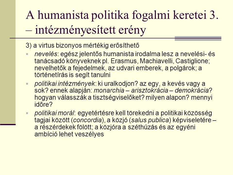 A humanista politika fogalmi keretei 3. – intézményesített erény 3) a virtus bizonyos mértékig erősíthető  nevelés: egész jelentős humanista irodalma