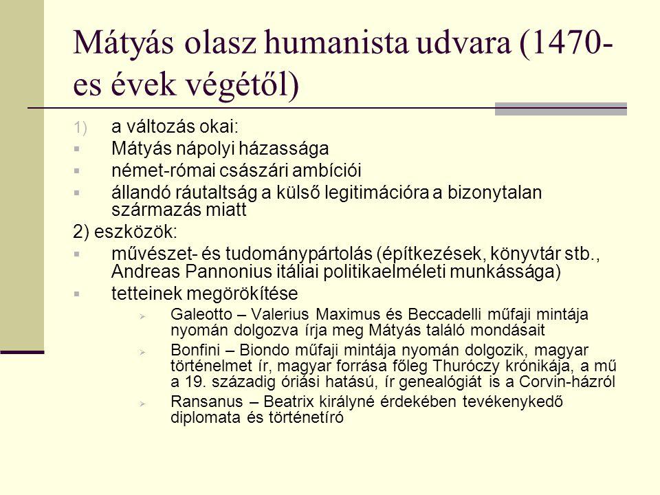 Mátyás olasz humanista udvara (1470- es évek végétől) 1) a változás okai:  Mátyás nápolyi házassága  német-római császári ambíciói  állandó ráutaltság a külső legitimációra a bizonytalan származás miatt 2) eszközök:  művészet- és tudománypártolás (építkezések, könyvtár stb., Andreas Pannonius itáliai politikaelméleti munkássága)  tetteinek megörökítése  Galeotto – Valerius Maximus és Beccadelli műfaji mintája nyomán dolgozva írja meg Mátyás találó mondásait  Bonfini – Biondo műfaji mintája nyomán dolgozik, magyar történelmet ír, magyar forrása főleg Thuróczy krónikája, a mű a 19.