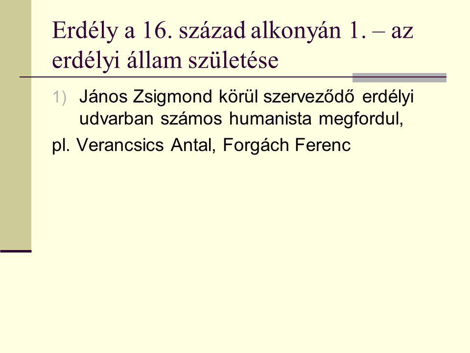 Erdély a 16. század alkonyán 1. – az erdélyi állam születése 1) János Zsigmond körül szerveződő erdélyi udvarban számos humanista megfordul, pl. Veran