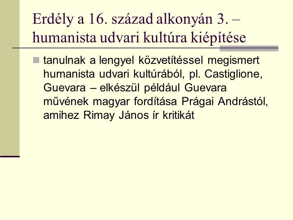 Erdély a 16. század alkonyán 3. – humanista udvari kultúra kiépítése tanulnak a lengyel közvetítéssel megismert humanista udvari kultúrából, pl. Casti