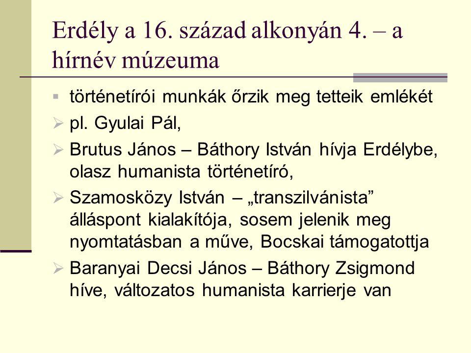 Erdély a 16. század alkonyán 4. – a hírnév múzeuma  történetírói munkák őrzik meg tetteik emlékét  pl. Gyulai Pál,  Brutus János – Báthory István h
