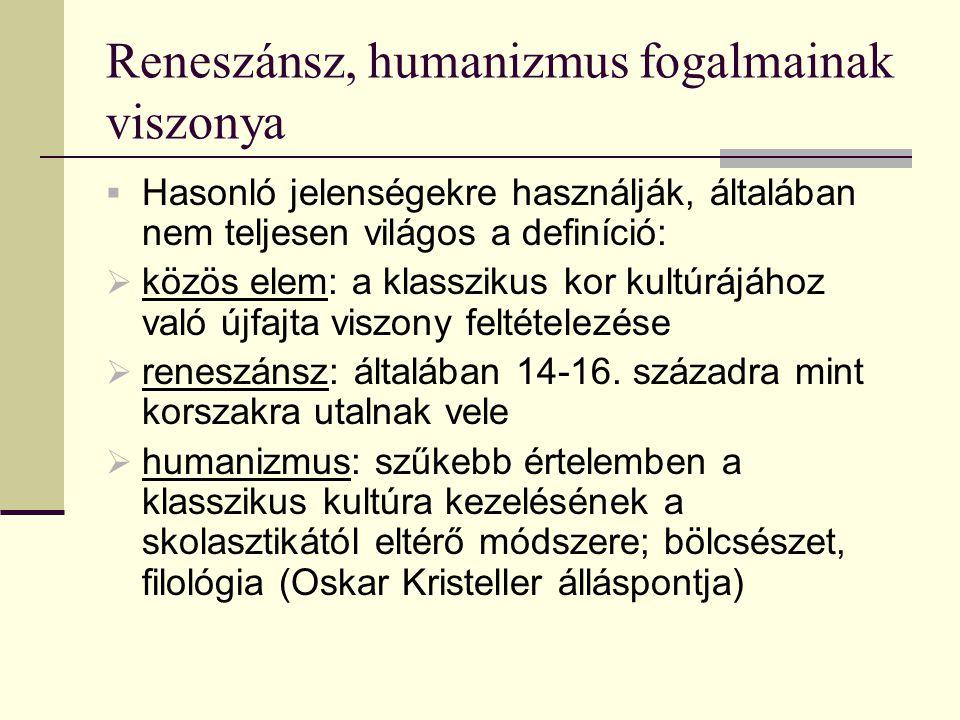 Reneszánsz, humanizmus fogalmainak viszonya  Hasonló jelenségekre használják, általában nem teljesen világos a definíció:  közös elem: a klasszikus kor kultúrájához való újfajta viszony feltételezése  reneszánsz: általában 14-16.