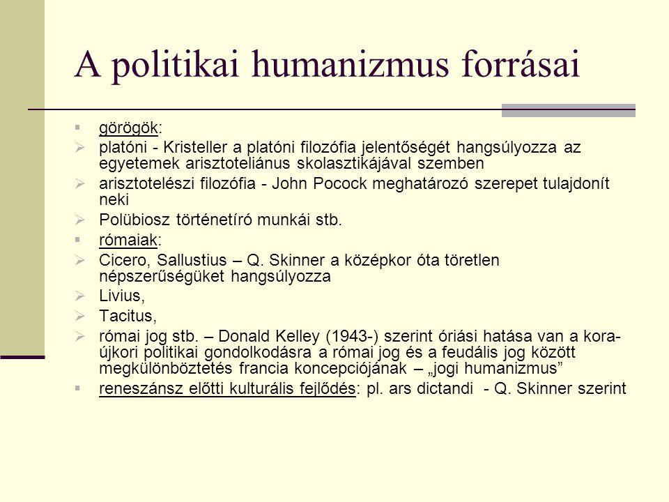 A politikai humanizmus forrásai  görögök:  platóni - Kristeller a platóni filozófia jelentőségét hangsúlyozza az egyetemek arisztoteliánus skolasztikájával szemben  arisztotelészi filozófia - John Pocock meghatározó szerepet tulajdonít neki  Polübiosz történetíró munkái stb.